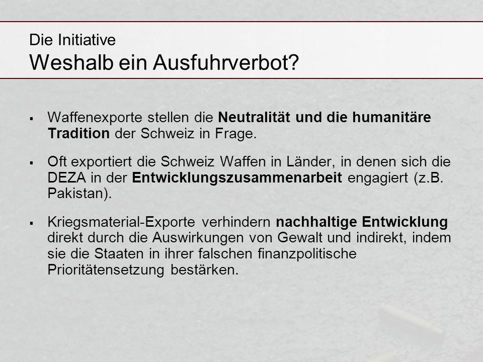 Die Initiative Weshalb ein Ausfuhrverbot? Waffenexporte stellen die Neutralität und die humanitäre Tradition der Schweiz in Frage. Oft exportiert die