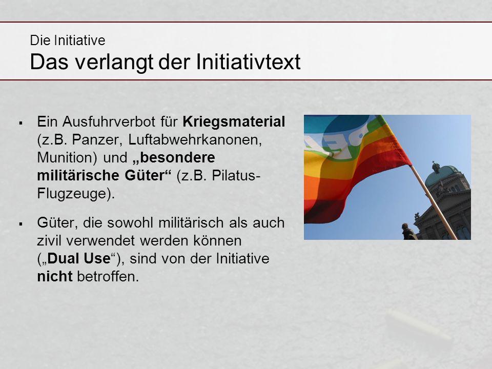 Die Initiative Das verlangt der Initiativtext Ein Ausfuhrverbot für Kriegsmaterial (z.B. Panzer, Luftabwehrkanonen, Munition) und besondere militärisc