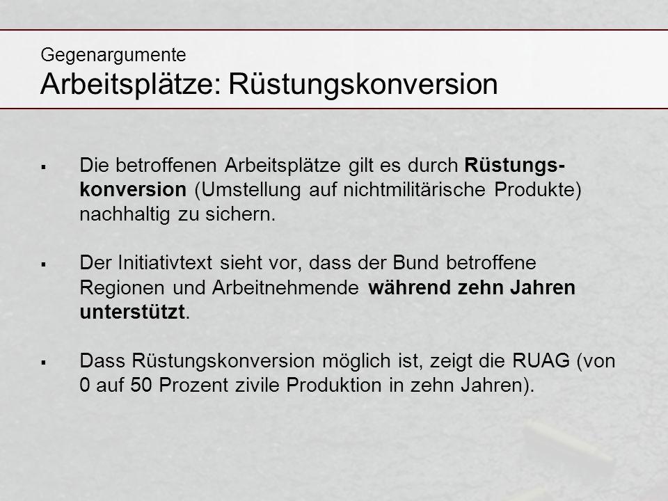 Gegenargumente Arbeitsplätze: Rüstungskonversion Die betroffenen Arbeitsplätze gilt es durch Rüstungs- konversion (Umstellung auf nichtmilitärische Pr