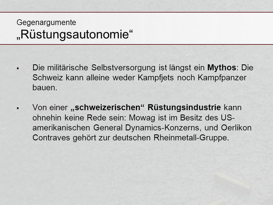 Gegenargumente Rüstungsautonomie Die militärische Selbstversorgung ist längst ein Mythos: Die Schweiz kann alleine weder Kampfjets noch Kampfpanzer ba