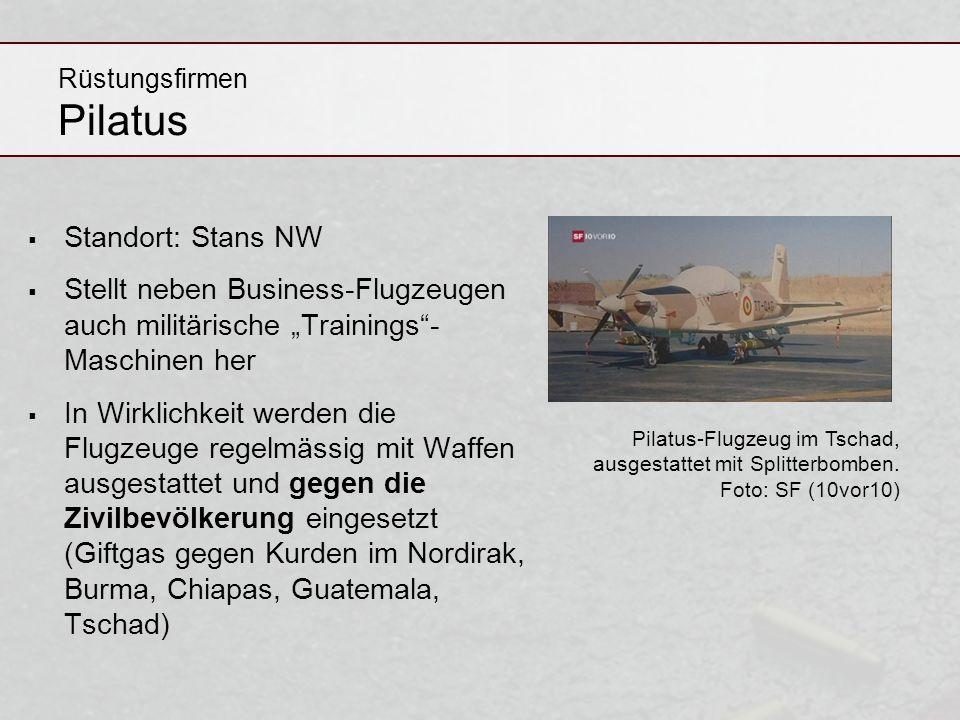 Rüstungsfirmen Pilatus Standort: Stans NW Stellt neben Business-Flugzeugen auch militärische Trainings- Maschinen her In Wirklichkeit werden die Flugz