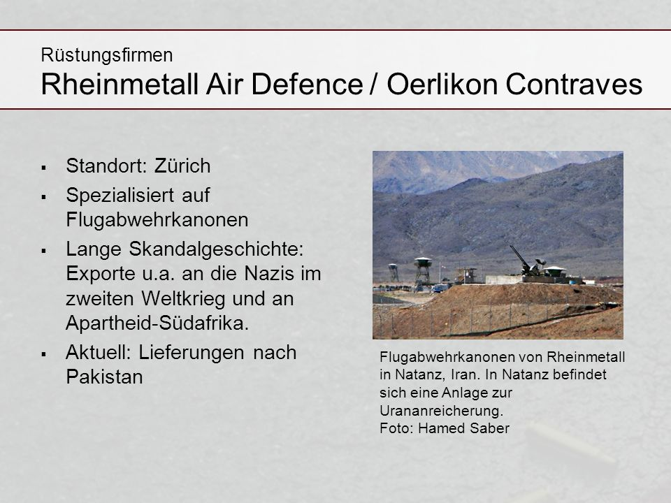 Rüstungsfirmen Rheinmetall Air Defence / Oerlikon Contraves Standort: Zürich Spezialisiert auf Flugabwehrkanonen Lange Skandalgeschichte: Exporte u.a.