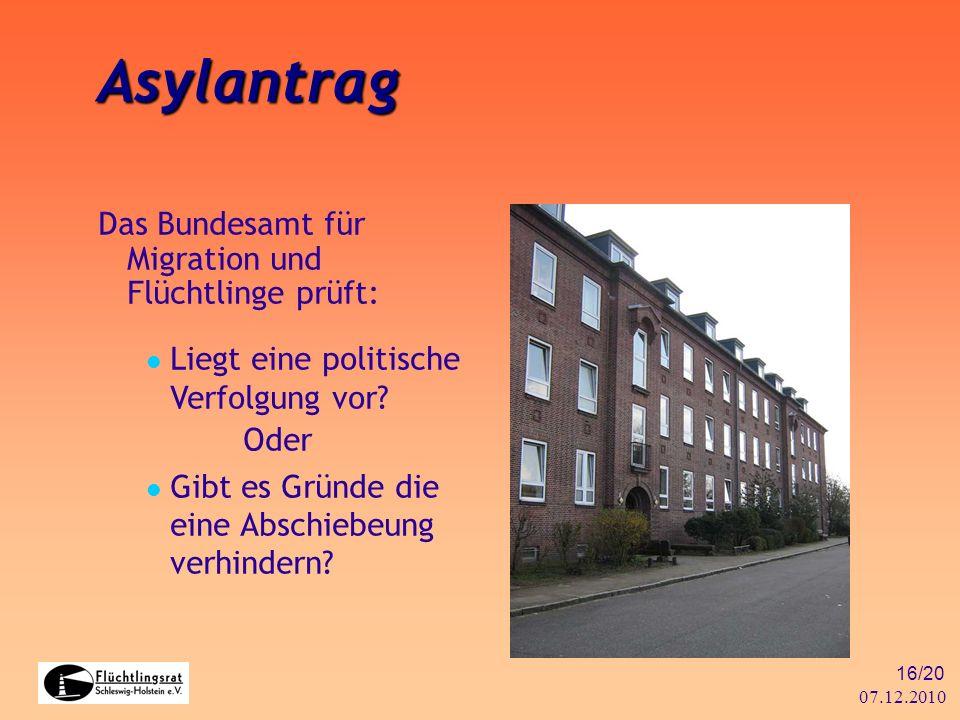07.12.2010 16/20 Asylantrag Das Bundesamt für Migration und Flüchtlinge prüft: Liegt eine politische Verfolgung vor? Oder Gibt es Gründe die eine Absc