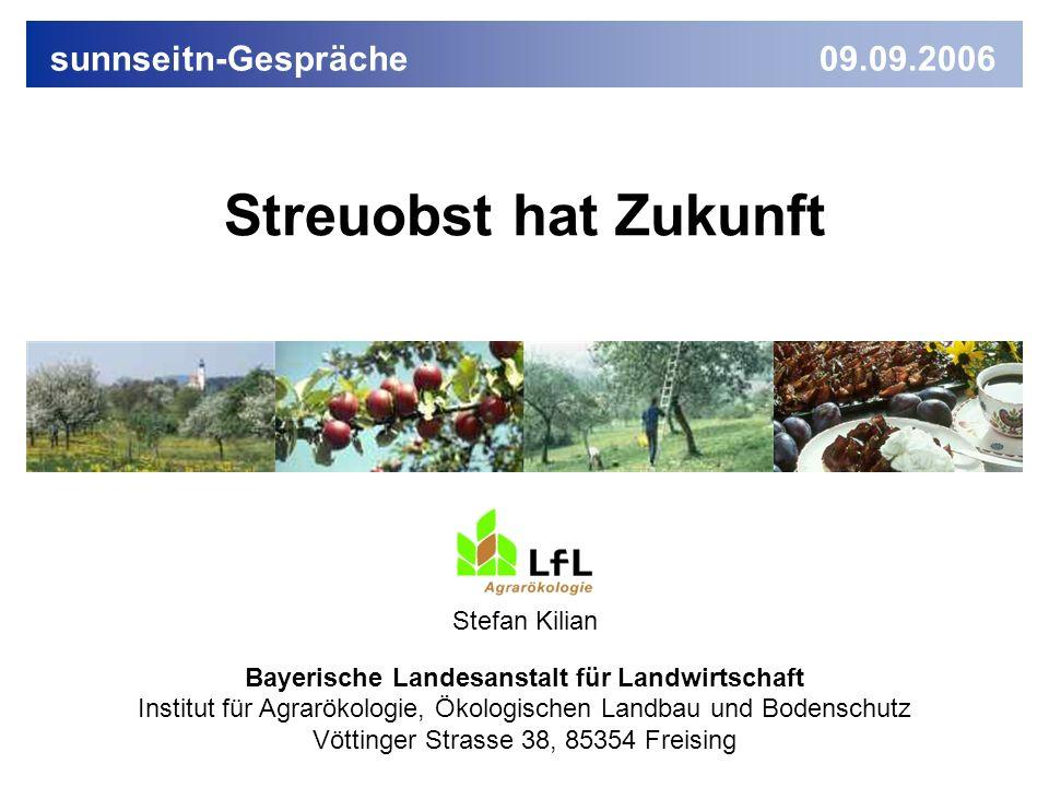 IAB4 09/2006 Streuobst hat Zukunft Stefan Kilian Bayerische Landesanstalt für Landwirtschaft Institut für Agrarökologie, Ökologischen Landbau und Bodenschutz Vöttinger Strasse 38, 85354 Freising sunnseitn-Gespräche 09.09.2006
