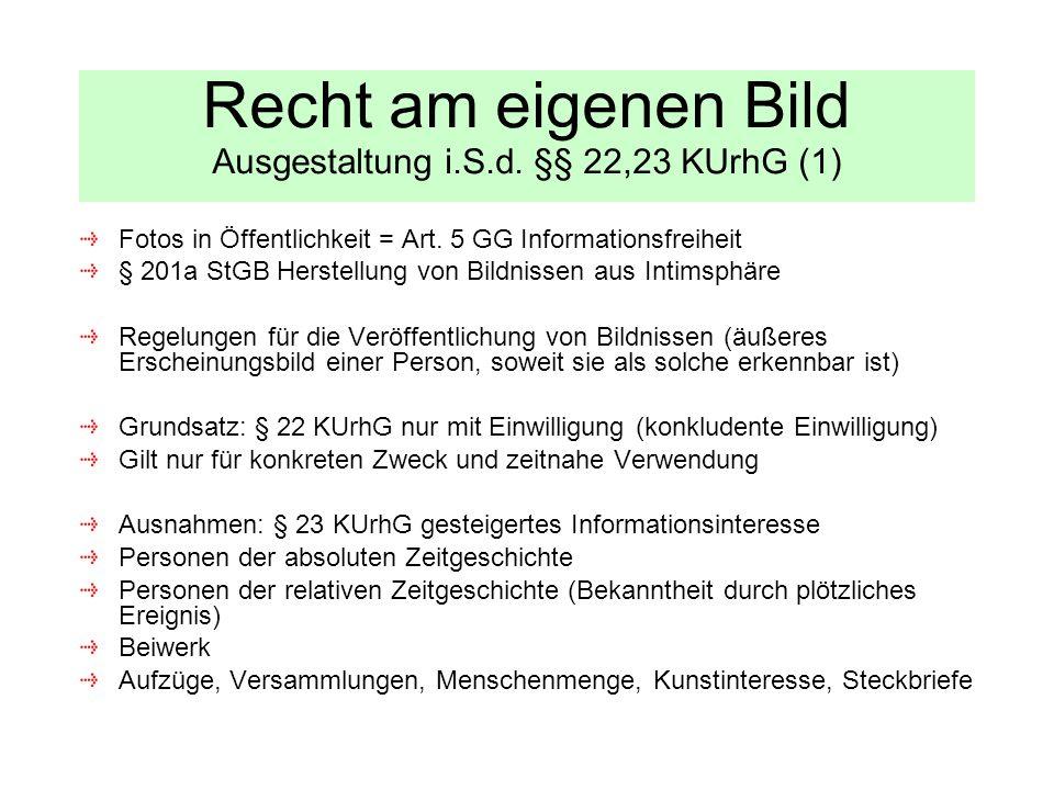 Recht am eigenen Bild Ausgestaltung i.S.d. §§ 22,23 KUrhG (1) Fotos in Öffentlichkeit = Art. 5 GG Informationsfreiheit § 201a StGB Herstellung von Bil