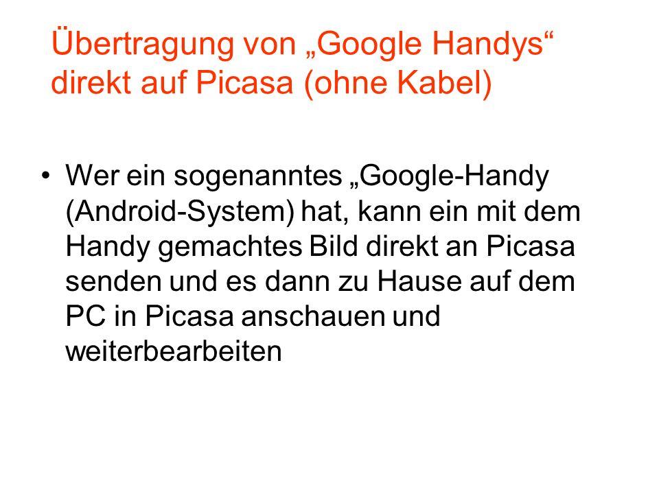 Wer ein sogenanntes Google-Handy (Android-System) hat, kann ein mit dem Handy gemachtes Bild direkt an Picasa senden und es dann zu Hause auf dem PC in Picasa anschauen und weiterbearbeiten Übertragung von Google Handys direkt auf Picasa (ohne Kabel)