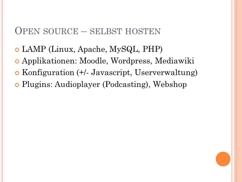 O PEN SOURCE – SELBST HOSTEN LAMP (Linux, Apache, MySQL, PHP) Applikationen: Moodle, Wordpress, Mediawiki Konfiguration (+/- Javascript, Userverwaltung) Plugins: Audioplayer (Podcasting), Webshop