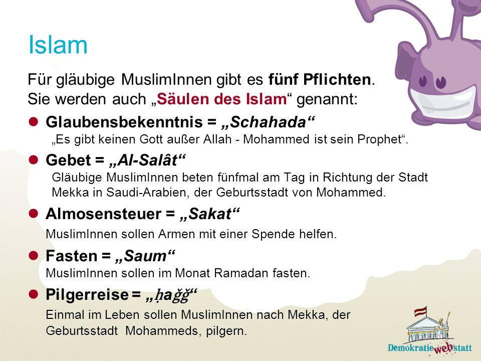 Islam Für gläubige MuslimInnen gibt es fünf Pflichten. Sie werden auch Säulen des Islam genannt: Glaubensbekenntnis = Schahada Es gibt keinen Gott auß