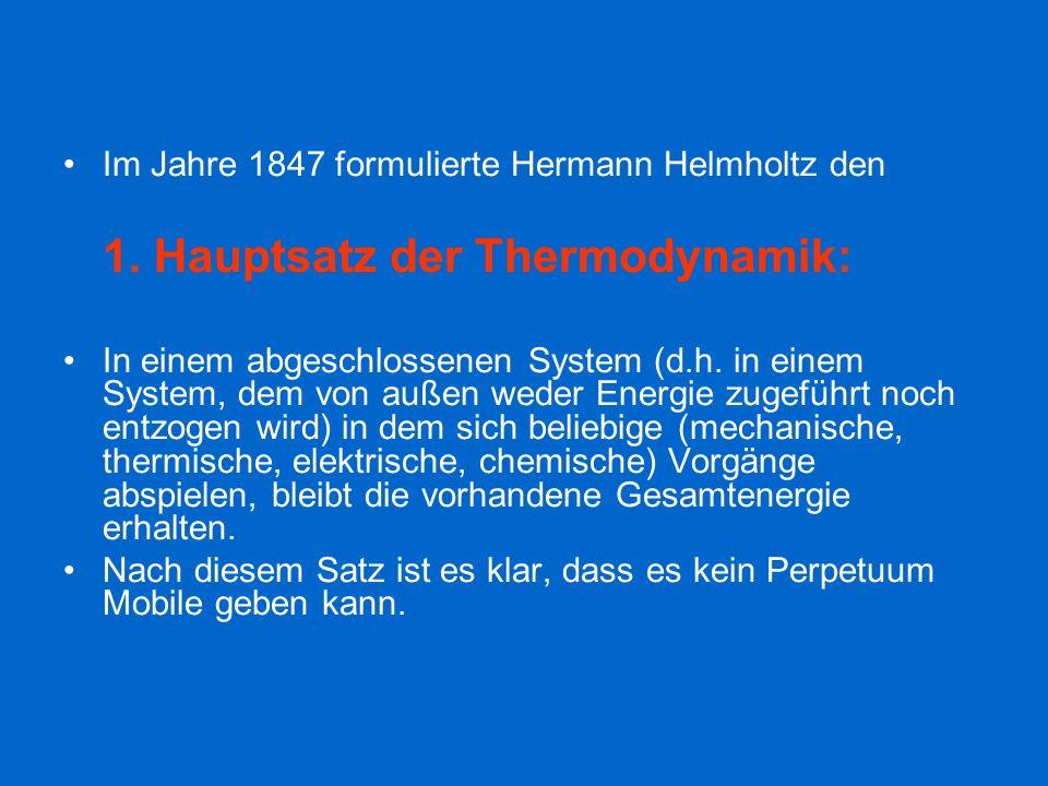 Im Jahre 1847 formulierte Hermann Helmholtz den 1. Hauptsatz der Thermodynamik: In einem abgeschlossenen System (d.h. in einem System, dem von außen w
