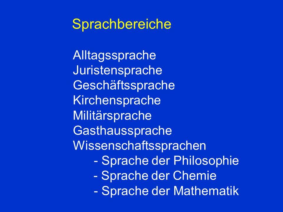 Sprachbereiche Alltagssprache Juristensprache Geschäftssprache Kirchensprache Militärsprache Gasthaussprache Wissenschaftssprachen - Sprache der Philosophie - Sprache der Chemie - Sprache der Mathematik