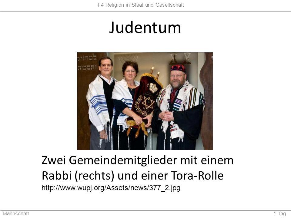 1.4 Religion in Staat und Gesellschaft Mannschaft 1 Tag Judentum Zwei Gemeindemitglieder mit einem Rabbi (rechts) und einer Tora-Rolle http://www.wupj