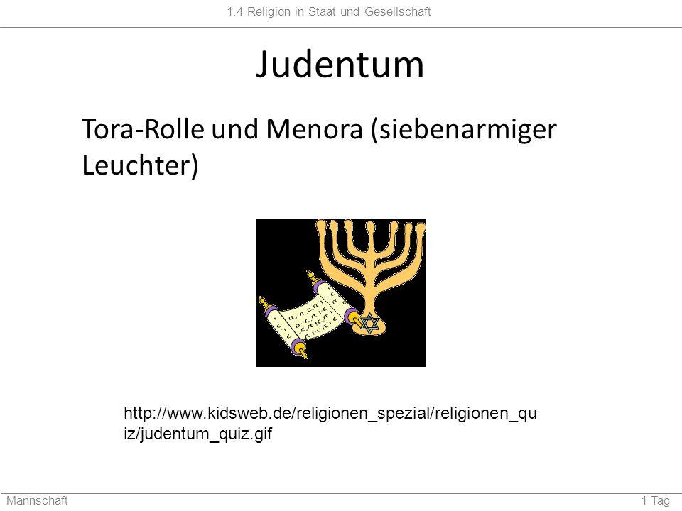 1.4 Religion in Staat und Gesellschaft Mannschaft 1 Tag Judentum Tora-Rolle und Menora (siebenarmiger Leuchter) http://www.kidsweb.de/religionen_spezial/religionen_qu iz/judentum_quiz.gif