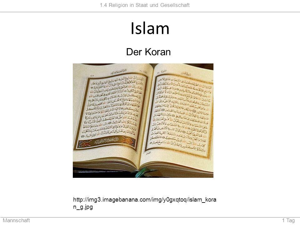 1.4 Religion in Staat und Gesellschaft Mannschaft 1 Tag Islam http://img3.imagebanana.com/img/y0gxqtoq/islam_kora n_g.jpg Der Koran