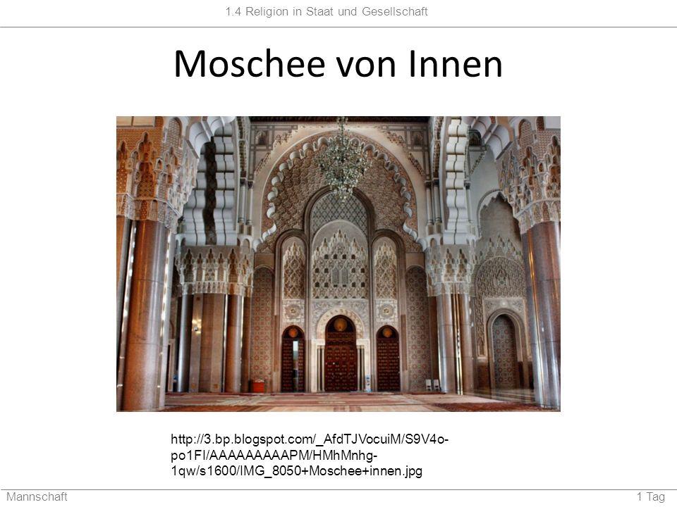 1.4 Religion in Staat und Gesellschaft Mannschaft 1 Tag Moschee von Innen http://3.bp.blogspot.com/_AfdTJVocuiM/S9V4o- po1FI/AAAAAAAAAPM/HMhMnhg- 1qw/s1600/IMG_8050+Moschee+innen.jpg