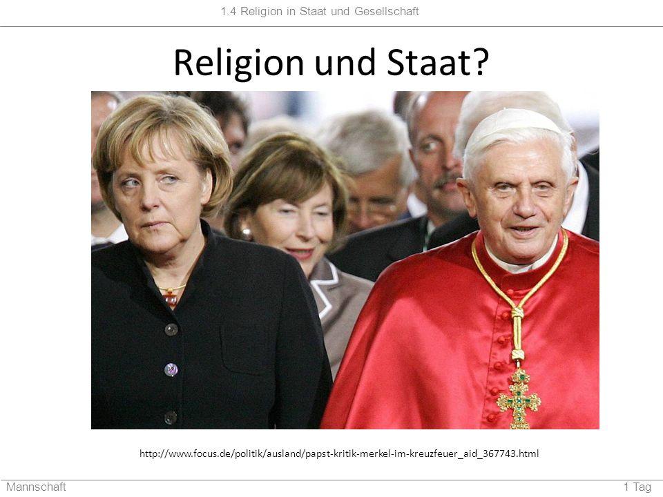 1.4 Religion in Staat und Gesellschaft Mannschaft 1 Tag Religion und Staat? http://www.focus.de/politik/ausland/papst-kritik-merkel-im-kreuzfeuer_aid_