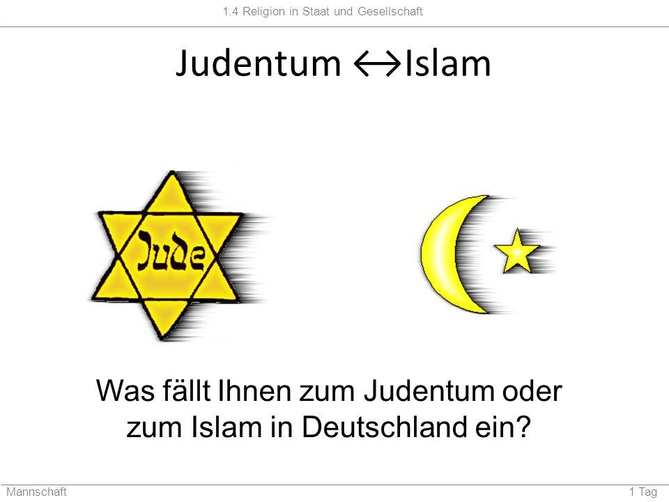 1.4 Religion in Staat und Gesellschaft Mannschaft 1 Tag Judentum Islam Was fällt Ihnen zum Judentum oder zum Islam in Deutschland ein?