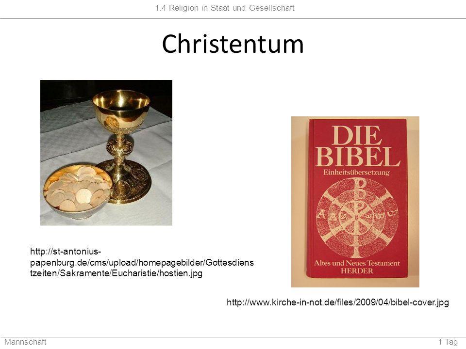 1.4 Religion in Staat und Gesellschaft Mannschaft 1 Tag Christentum http://st-antonius- papenburg.de/cms/upload/homepagebilder/Gottesdiens tzeiten/Sakramente/Eucharistie/hostien.jpg http://www.kirche-in-not.de/files/2009/04/bibel-cover.jpg