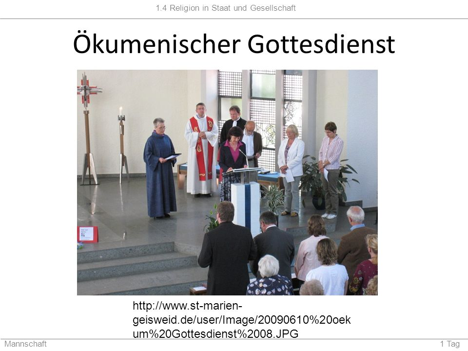 1.4 Religion in Staat und Gesellschaft Mannschaft 1 Tag Ökumenischer Gottesdienst http://www.st-marien- geisweid.de/user/Image/20090610%20oek um%20Got