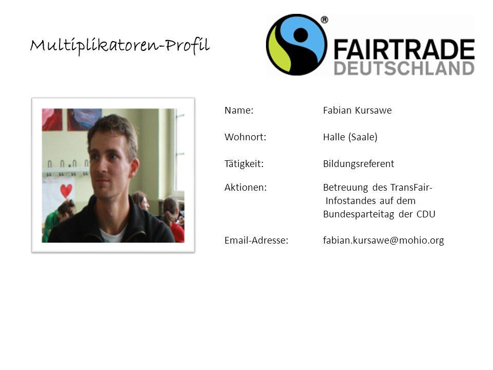 Name: Fabian Kursawe Wohnort: Halle (Saale) Tätigkeit:Bildungsreferent Aktionen: Betreuung des TransFair- Infostandes auf dem Bundesparteitag der CDU Email-Adresse: fabian.kursawe@mohio.org Multiplikatoren-Profil