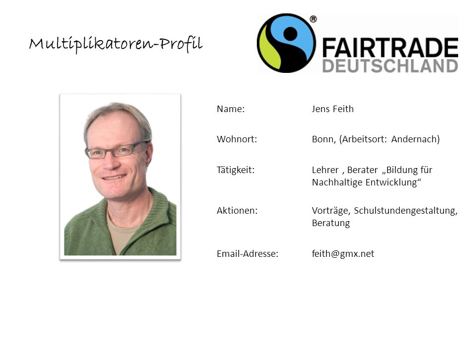 Multiplikatoren-Profil Name: Jens Feith Wohnort: Bonn, (Arbeitsort: Andernach) Tätigkeit:Lehrer, Berater Bildung für Nachhaltige Entwicklung Aktionen:Vorträge, Schulstundengestaltung, Beratung Email-Adresse: feith@gmx.net