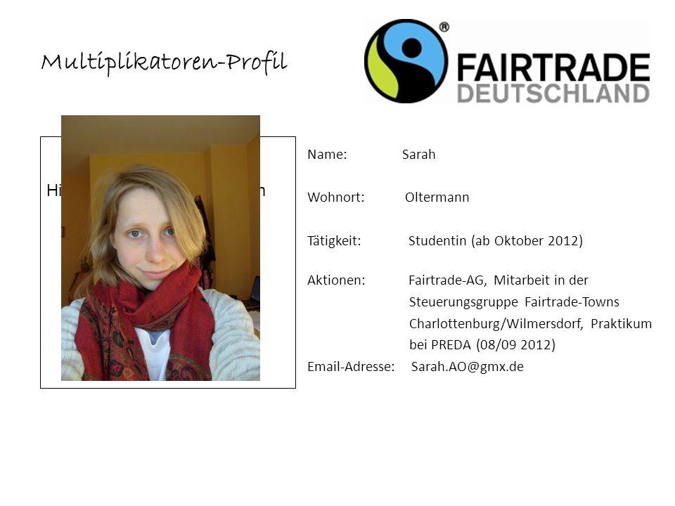 Multiplikatoren-Profil Name: Sarah Wohnort: Oltermann Tätigkeit: Studentin (ab Oktober 2012) Aktionen: Fairtrade-AG, Mitarbeit in der Steuerungsgruppe Fairtrade-Towns Charlottenburg/Wilmersdorf, Praktikum bei PREDA (08/09 2012) Email-Adresse: Sarah.AO@gmx.de Hier lade bitte dein Foto hoch