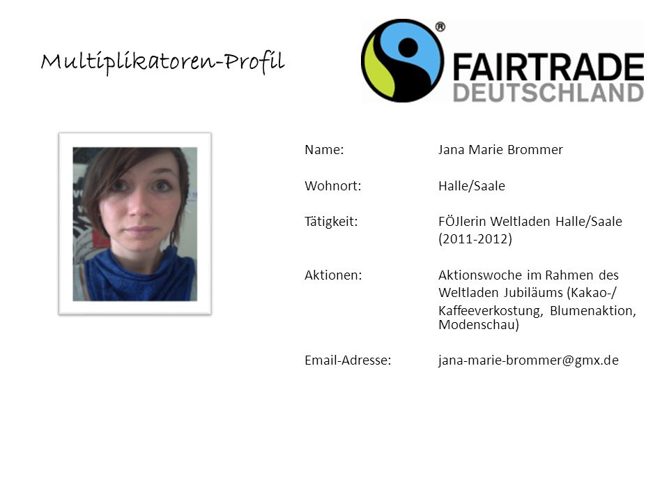 Name: Toni Meier Wohnort: Halle (Saale) Tätigkeit:Agrar- /Ernährungswissenschaftler Aktionen:Aktionstage bio-regional-fair, Halle Dolmetscher Fairtrade Award, Berlin Email-Adresse: toni.meier@nutrition-impacts.org