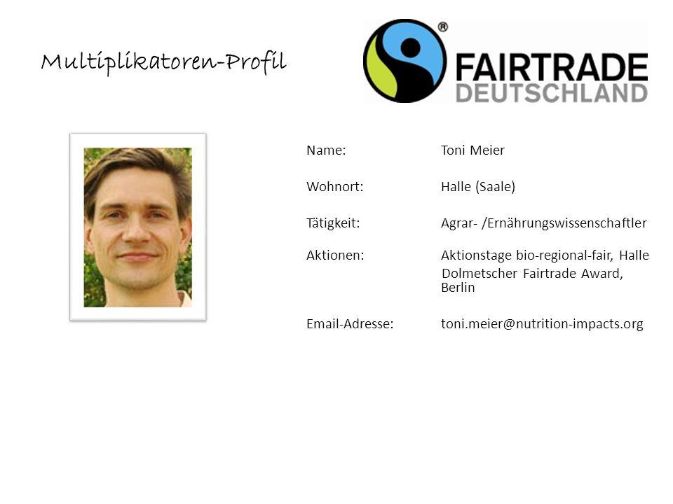 Name: Toni Meier Wohnort: Halle (Saale) Tätigkeit:Agrar- /Ernährungswissenschaftler Aktionen:Aktionstage bio-regional-fair, Halle Dolmetscher Fairtrade Award, Berlin Email-Adresse: toni.meier@nutrition-impacts.org