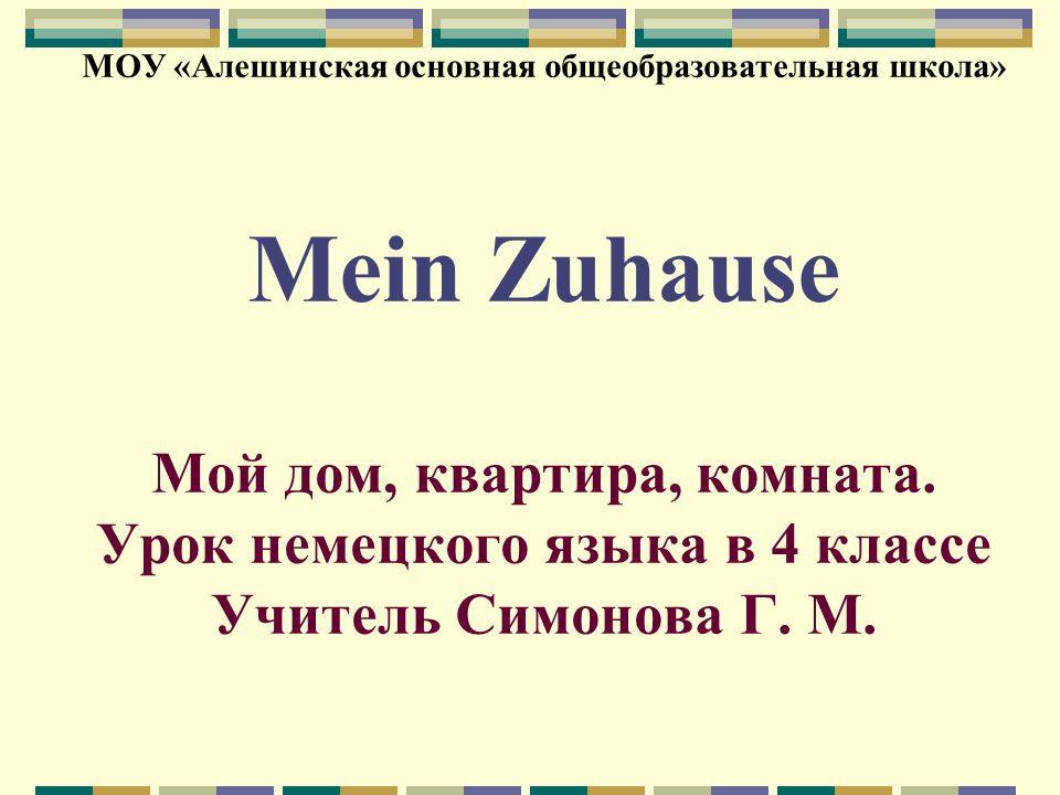 МОУ «Алешинская основная общеобразовательная школа» Mein Zuhause Мой дом, квартира, комната. Урок немецкого языка в 4 классе Учитель Симонова Г. М.
