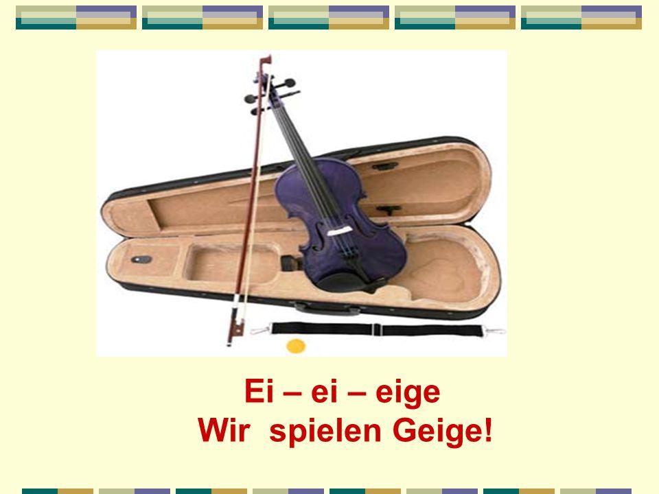 Ei – ei – eige Wir spielen Geige!