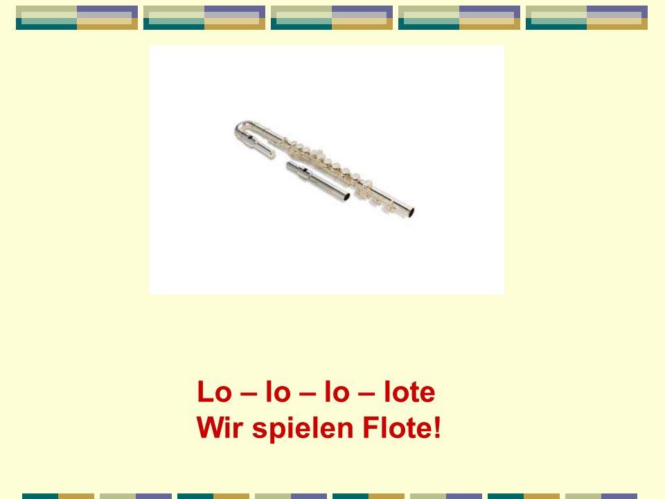 Lo – lo – lo – lote Wir spielen Flote!