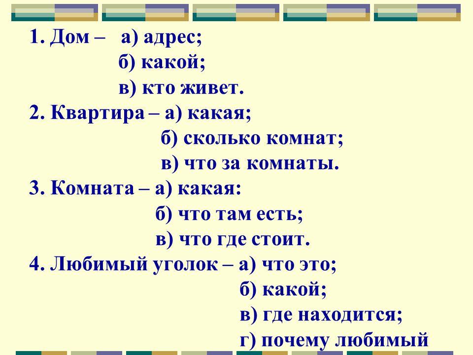 1. Дом – а) адрес; б) какой; в) кто живет. 2. Квартира – а) какая; б) сколько комнат; в) что за комнаты. 3. Комната – а) какая: б) что там есть; в) чт
