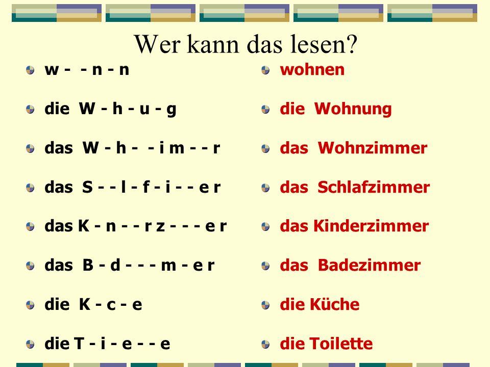 Wer kann das lesen? w - - n - n die W - h - u - g das W - h - - i m - - r das S - - l - f - i - - e r das K - n - - r z - - - e r das B - d - - - m -