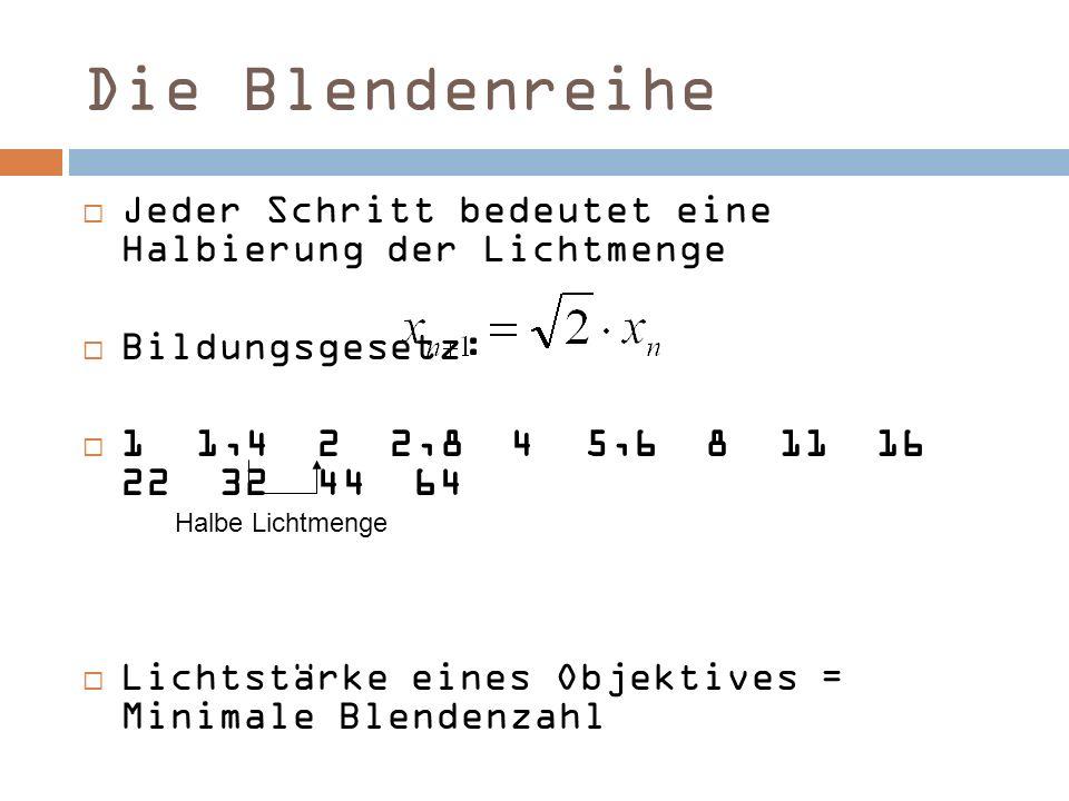 Die Blendenreihe Jeder Schritt bedeutet eine Halbierung der Lichtmenge Bildungsgesetz: 1 1,4 2 2,8 4 5,6 8 11 16 22 32 44 64 Lichtstärke eines Objekti
