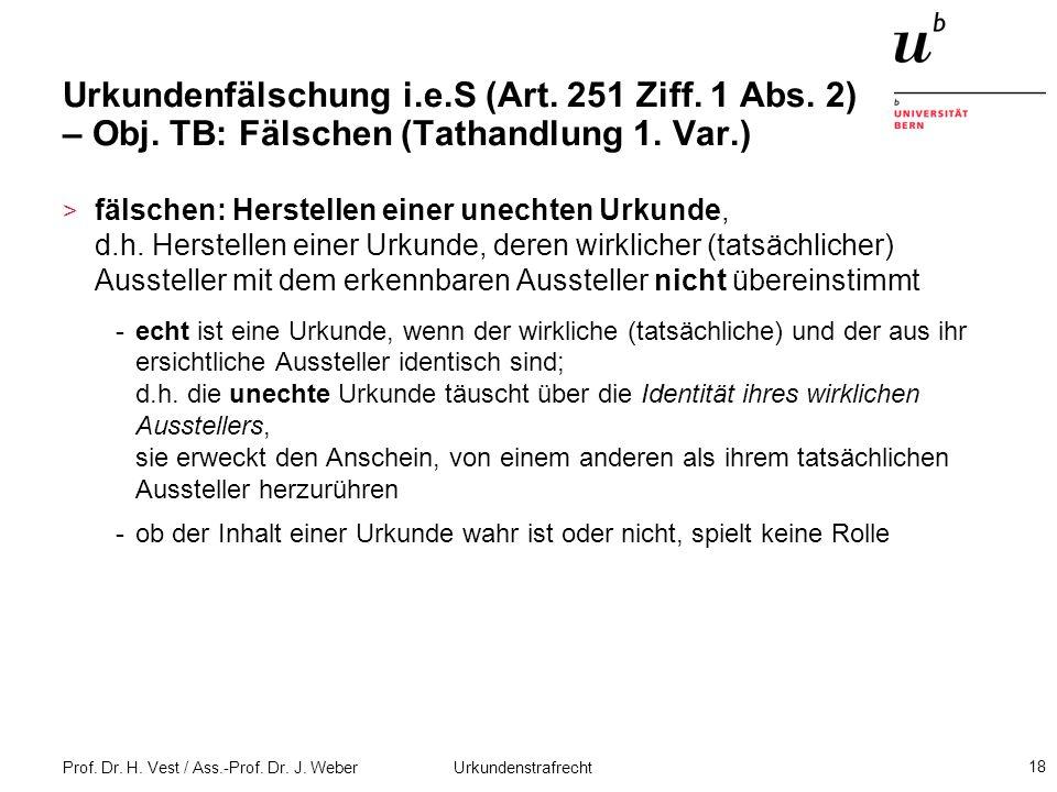 Prof. Dr. H. Vest / Ass.-Prof. Dr. J. Weber Urkundenstrafrecht 18 Urkundenfälschung i.e.S (Art. 251 Ziff. 1 Abs. 2) – Obj. TB: Fälschen (Tathandlung 1