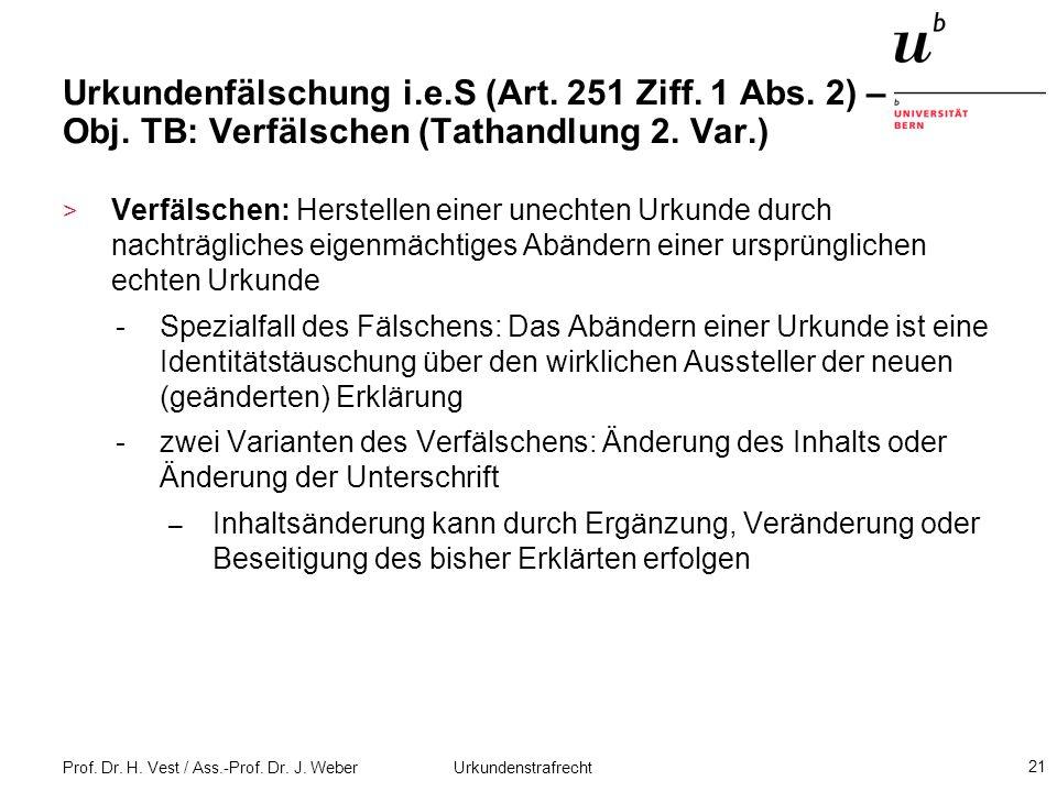 Prof. Dr. H. Vest / Ass.-Prof. Dr. J. Weber Urkundenstrafrecht 21 Urkundenfälschung i.e.S (Art. 251 Ziff. 1 Abs. 2) – Obj. TB: Verfälschen (Tathandlun
