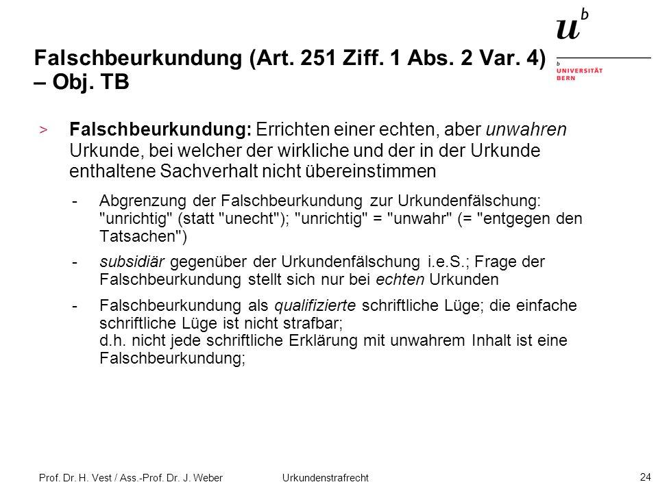 Prof. Dr. H. Vest / Ass.-Prof. Dr. J. Weber Urkundenstrafrecht 24 Falschbeurkundung (Art. 251 Ziff. 1 Abs. 2 Var. 4) – Obj. TB > Falschbeurkundung: Er