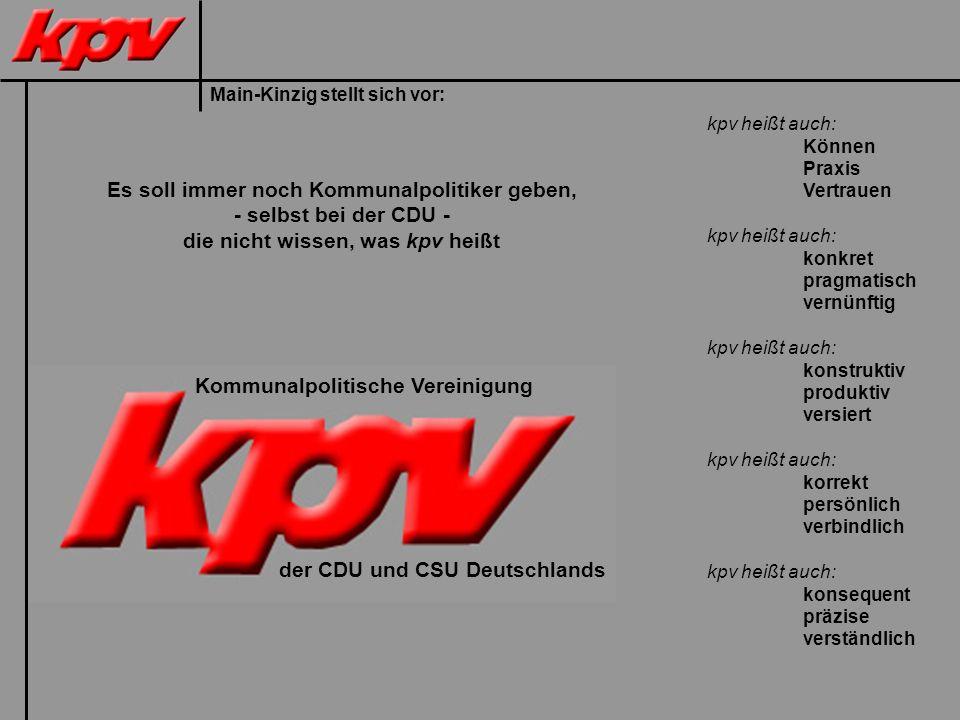 Main-Kinzig stellt sich vor: Es soll immer noch Kommunalpolitiker geben, - selbst bei der CDU - die nicht wissen, was kpv heißt kpv heißt auch: Können Praxis Vertrauen kpv heißt auch: konkret pragmatisch vernünftig kpv heißt auch: konstruktiv produktiv versiert kpv heißt auch: korrekt persönlich verbindlich kpv heißt auch: konsequent präzise verständlich Kommunalpolitische Vereinigung der CDU und CSU Deutschlands