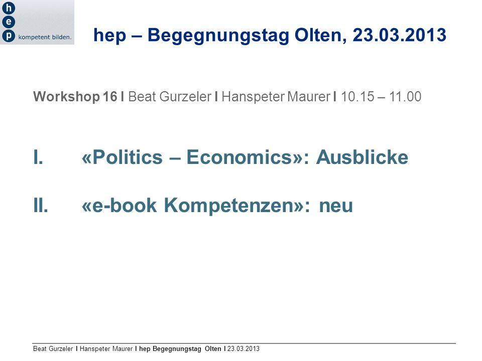 Beat Gurzeler l Hanspeter Maurer l hep Begegnungstag Olten l 23.03.2013 Workshop 16 l Beat Gurzeler l Hanspeter Maurer l 10.15 – 11.00 I. «Politics –
