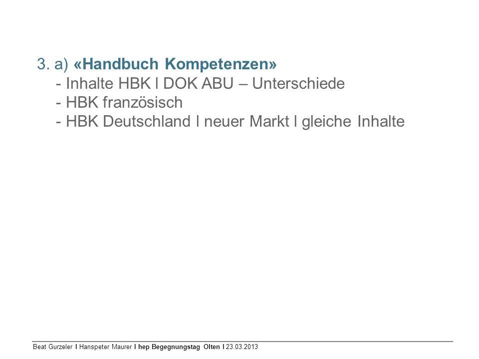 Beat Gurzeler l Hanspeter Maurer l hep Begegnungstag Olten l 23.03.2013 3. a) «Handbuch Kompetenzen» - Inhalte HBK l DOK ABU – Unterschiede - HBK fran