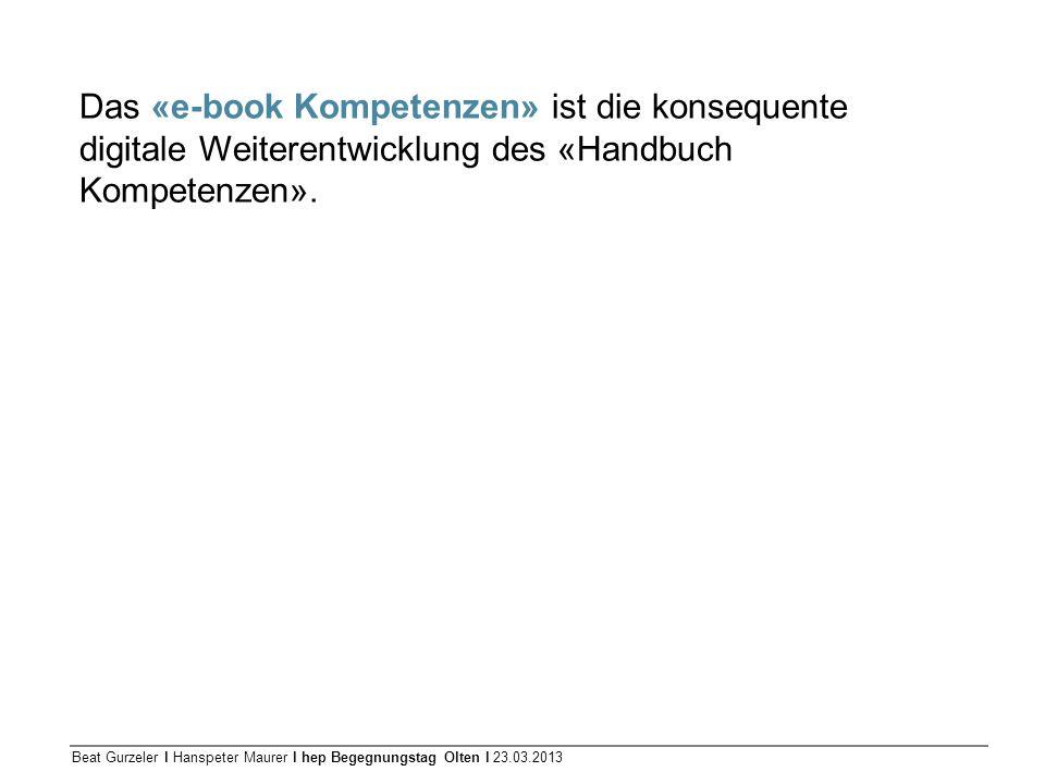 Beat Gurzeler l Hanspeter Maurer l hep Begegnungstag Olten l 23.03.2013 Das «e-book Kompetenzen» ist die konsequente digitale Weiterentwicklung des «H