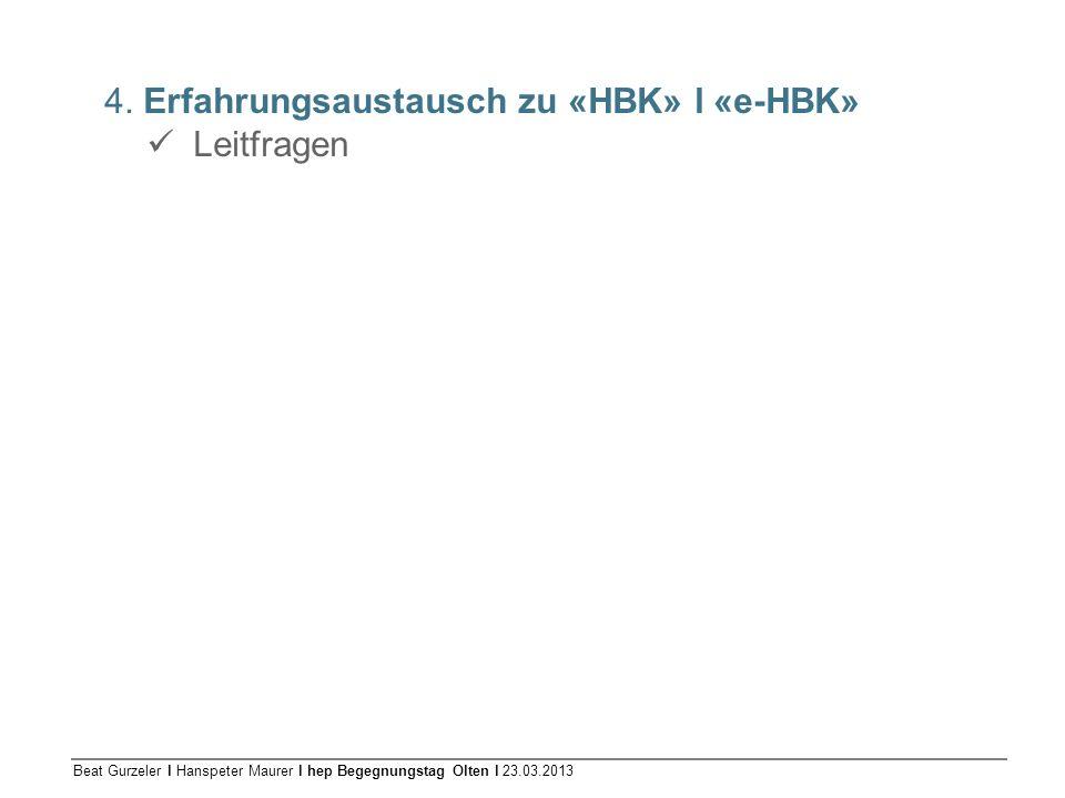 Beat Gurzeler l Hanspeter Maurer l hep Begegnungstag Olten l 23.03.2013 4. Erfahrungsaustausch zu «HBK» l «e-HBK» Leitfragen