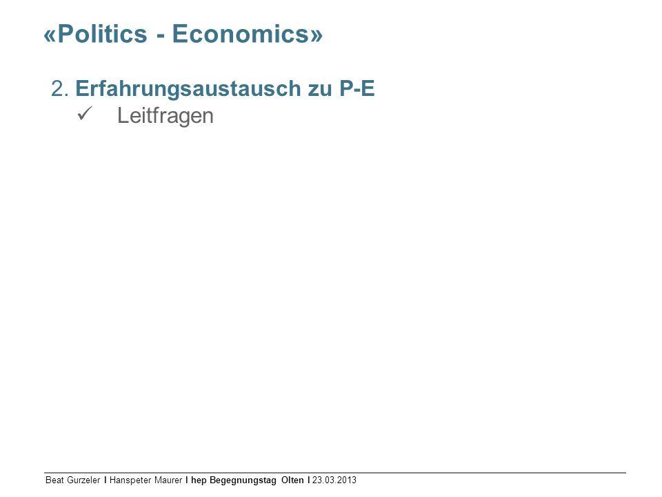 Beat Gurzeler l Hanspeter Maurer l hep Begegnungstag Olten l 23.03.2013 «Politics - Economics» 2. Erfahrungsaustausch zu P-E Leitfragen