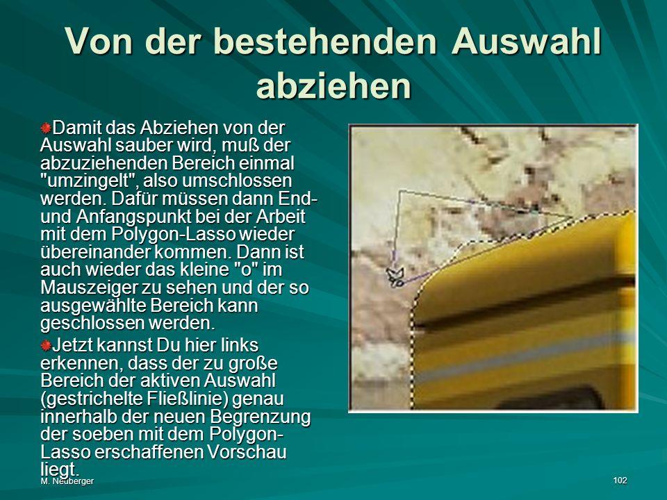 M. Neuberger 102 Von der bestehenden Auswahl abziehen Damit das Abziehen von der Auswahl sauber wird, muß der abzuziehenden Bereich einmal