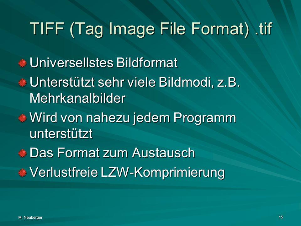 M. Neuberger 15 TIFF (Tag Image File Format).tif Universellstes Bildformat Unterstützt sehr viele Bildmodi, z.B. Mehrkanalbilder Wird von nahezu jedem