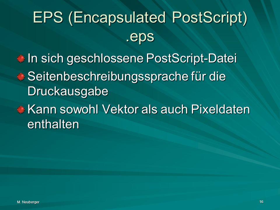 M. Neuberger 16 EPS (Encapsulated PostScript).eps In sich geschlossene PostScript-Datei Seitenbeschreibungssprache für die Druckausgabe Kann sowohl Ve