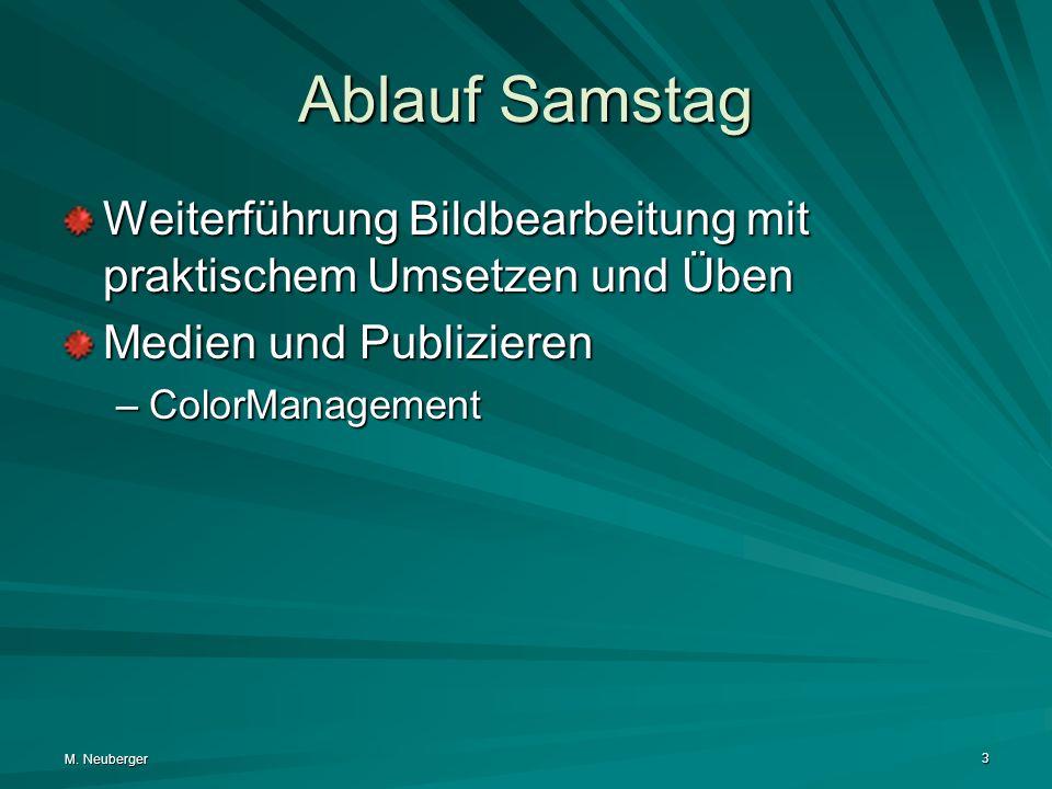 M. Neuberger 3 Ablauf Samstag Weiterführung Bildbearbeitung mit praktischem Umsetzen und Üben Medien und Publizieren –ColorManagement