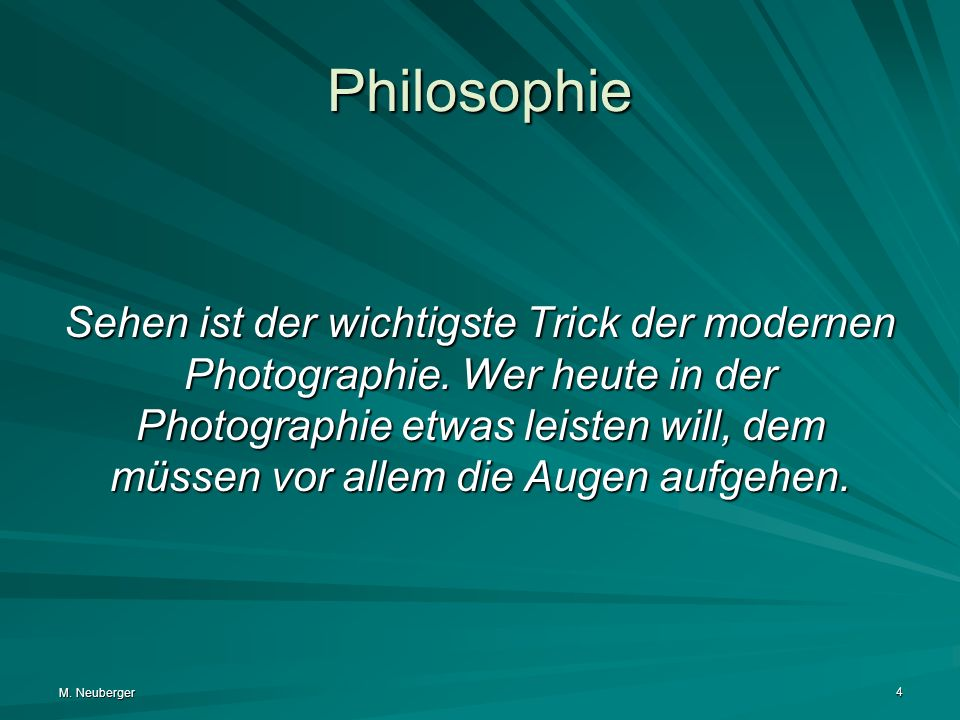 M. Neuberger 4 Philosophie Sehen ist der wichtigste Trick der modernen Photographie. Wer heute in der Photographie etwas leisten will, dem müssen vor