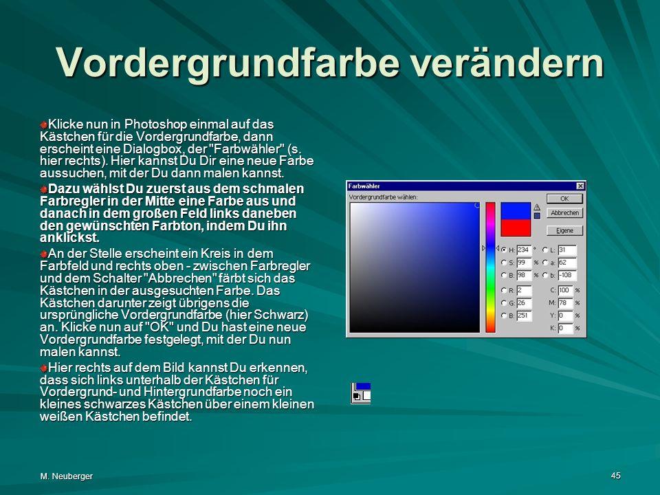 M. Neuberger 45 Vordergrundfarbe verändern Klicke nun in Photoshop einmal auf das Kästchen für die Vordergrundfarbe, dann erscheint eine Dialogbox, de