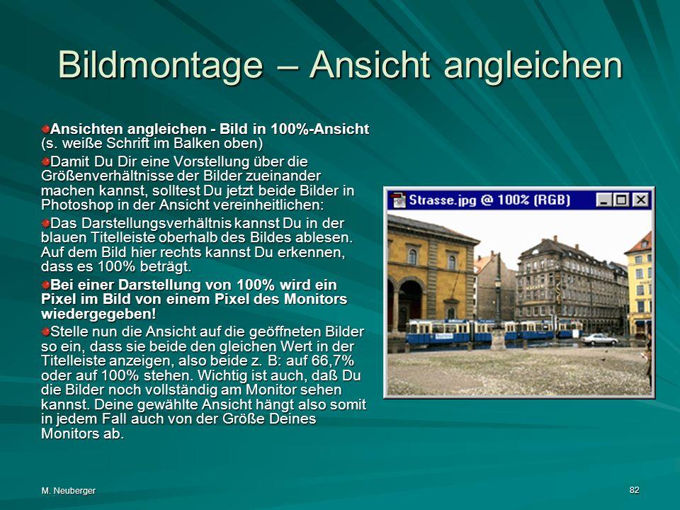 M. Neuberger 82 Bildmontage – Ansicht angleichen Ansichten angleichen - Bild in 100%-Ansicht (s. weiße Schrift im Balken oben) Damit Du Dir eine Vorst