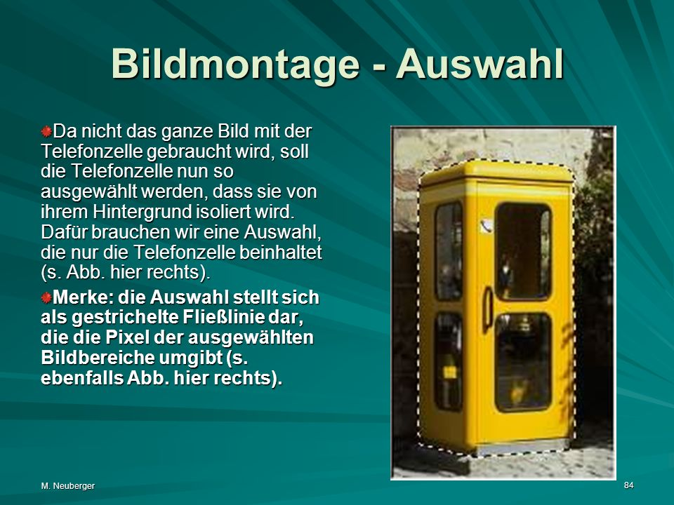 M. Neuberger 84 Bildmontage - Auswahl Da nicht das ganze Bild mit der Telefonzelle gebraucht wird, soll die Telefonzelle nun so ausgewählt werden, das